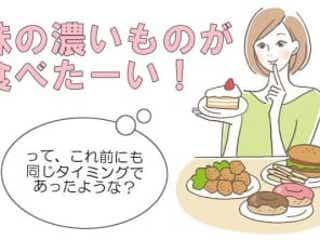 「味の濃いものが食べたい!」これが私のアレの目安!?【生理体験談】