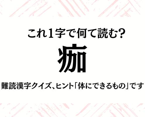 これ1字で何て読む?【痂】難読漢字クイズ、ヒント「体にできるもの」です