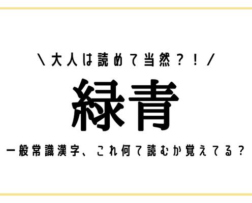 大人は読めて当然?!【緑青】一般常識漢字、これ何て読むか覚えてる?