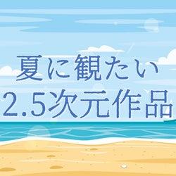 夏に観たい2.5次元舞台・ミュージカル4作品をピックアップ 暑い季節、おうちで涼しくDVD鑑賞会はいかが?