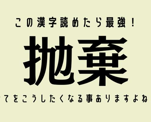 この漢字読めたら最強!【抛棄】全てをこうしたくなる事ありますよね…