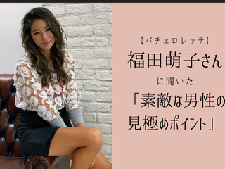 【初代バチェロレッテ】福田萌子さんに聞いた「素敵な男性の見極めのポイント」って?