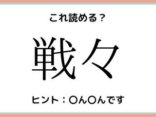 「戦々」って…?意外と読めない《難読漢字》4選
