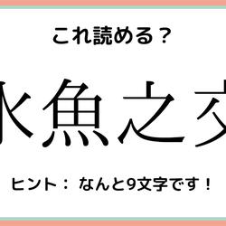 「水魚之交」=「みずうお…なに?」読めたらスゴイ!《難読漢字》4選