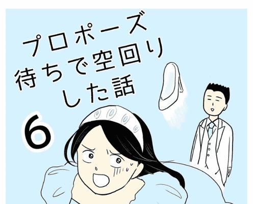 【#6】彼が帰ってきたらきっと…ドキドキで待っていたケド…?<プロポーズ待ちで空回りした話>