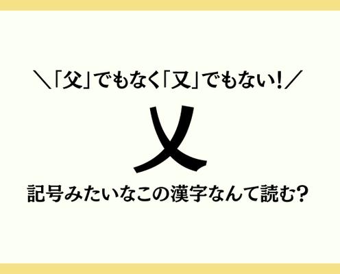 「父」でもなく「又」でもない!【乂】記号みたいなこの漢字なんて読む?