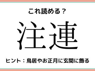 「注連」=「ちゅうれん」…?読めたらスゴイ!《難読漢字》4選