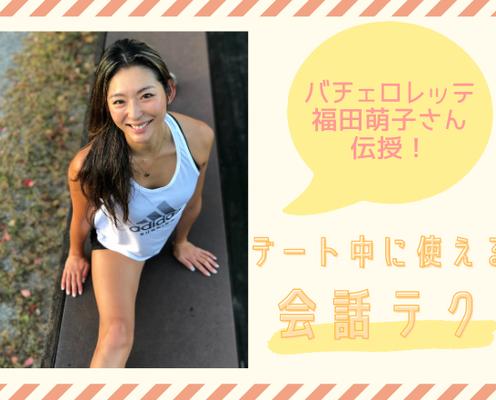 【バチェロレッテ福田萌子さん】が「デート中に使える会話テク」を伝授!
