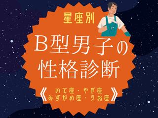 【星座別】B型男性の性格診断(いて座・やぎ座・みずがめ座・うお座)